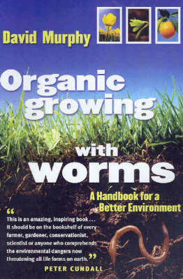 Organic Growing with Worms: A Handbook for a Better Environment by David Murphy