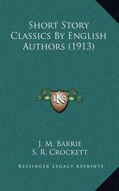 Short Story Classics by English Authors (1913) by James Matthew Barrie