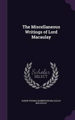 The Miscellaneous Writings of Lord Macaulay by Baron Thomas Babington Macaula Macaulay