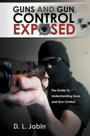Guns and Gun Control Exposed by D L Jobin