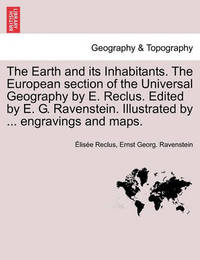 The Earth and Its Inhabitants. the European Section of the Universal Geography by E. Reclus. Edited by E. G. Ravenstein. Illustrated by ... Engravings by Elisee Reclus