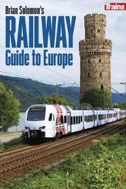 Brian Solomon's Railway Guide to Europe by Brian Solomon