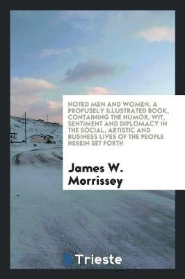 Noted Men and Women, a Profusely Illustrated Book, Containing the Humor, Wit, Sentiment and Diplomacy in the Social, Artistic and Business Lives of the People Herein Set Forth by James W Morrissey