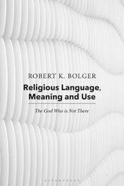 Religious Language, Meaning and Use by Robert K. Bolger