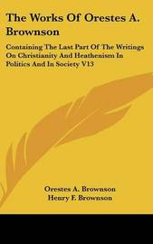 The Works Of Orestes A. Brownson: Containing The Last Part Of The Writings On Christianity And Heathenism In Politics And In Society V13 by Orestes A. Brownson image