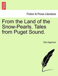 From the Land of the Snow-Pearls. Tales from Puget Sound. by Ella Higginson
