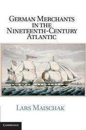 German Merchants in the Nineteenth-Century Atlantic by Lars Maischak