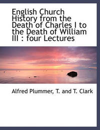 English Church History from the Death of Charles I to the Death of William III by Alfred Plummer