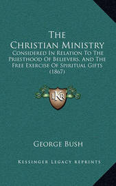 The Christian Ministry: Considered in Relation to the Priesthood of Believers, and the Free Exercise of Spiritual Gifts (1867) by Former George Bush