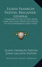 Elisha Franklin Paxton, Brigadier-General: Composed of His Letters from Camp and Field While an Officer in the Confederate Army (1905) by Elisha Franklin Paxton