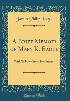 A Brief Memoir of Mary K. Eagle by James Philip Eagle