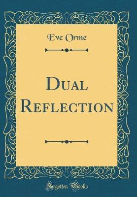 Dual Reflection (Classic Reprint) by Eve Orme