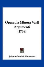 Opuscula Minora Varii Argumenti (1738) by Johann Gottlieb Heineccius