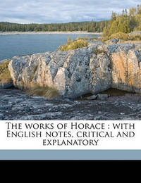The Works of Horace: With English Notes, Critical and Explanatory by Horace Horace