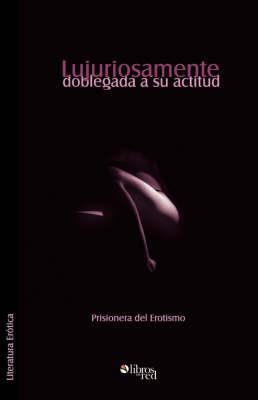 Lujuriosamente Doblegada a Su Actitud by Prisionera del Erotismo