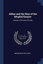 Akbar and the Rise of the Mughal Empire by George Bruce Malleson
