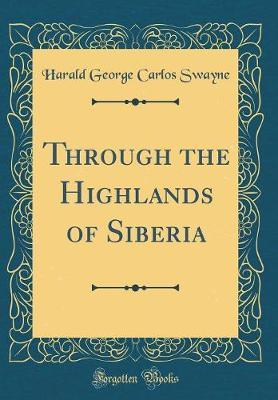 Through the Highlands of Siberia (Classic Reprint) by Harald George Carlos Swayne