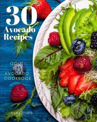 30 Avocado Recipes Gout Diet Avocado Cookbook by Cara Doris