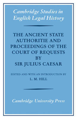 The Ancient State Authoritie and Proceedings of the Court of Requests by Sir Julius Caesar by L.M. Hill
