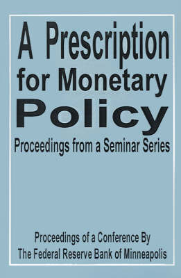 A Prescription for Monetary Policy: Proceedings from a Seminar Series by Federal Reserve Bank Of Minneapolis