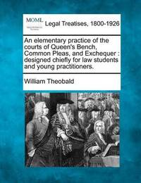 An Elementary Practice of the Courts of Queen's Bench, Common Pleas, and Exchequer: Designed Chiefly for Law Students and Young Practitioners. by William Theobald