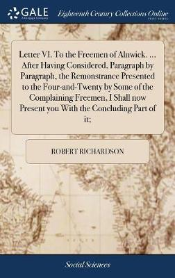 Letter VI. to the Freemen of Alnwick. ... After Having Considered, Paragraph by Paragraph, the Remonstrance Presented to the Four-And-Twenty by Some of the Complaining Freemen, I Shall Now Present You with the Concluding Part of It; by Robert Richardson