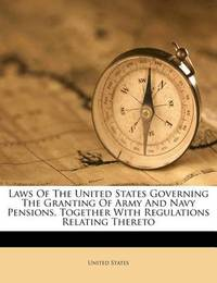 Laws of the United States Governing the Granting of Army and Navy Pensions, Together with Regulations Relating Thereto by United States