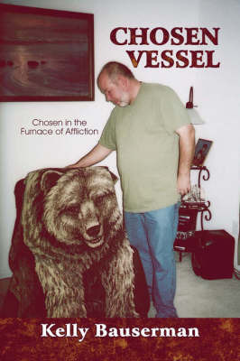 Chosen Vessel: Chosen in the Furnace of Affliction by Kelly Bauserman