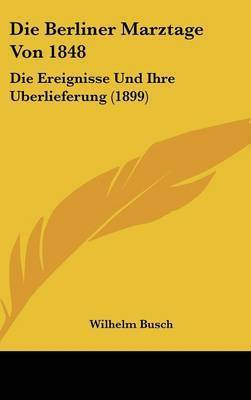 Die Berliner Marztage Von 1848: Die Ereignisse Und Ihre Uberlieferung (1899) by Wilhelm Busch