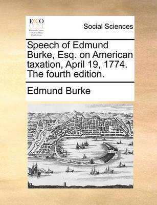 Speech of Edmund Burke, Esq. on American Taxation, April 19, 1774. the Fourth Edition. by Edmund Burke