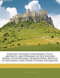 Censura Literaria: Containing Titles, Abstracts, and Opinions of Old English Books, with Original Disquisitions, Articles of Biography, and Other Literary Antiquities by Egerton Brydges, Sir