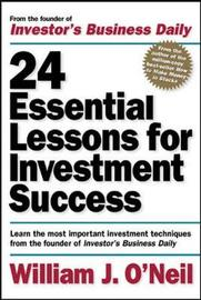 24 Essential Lessons for Investment Success: Learn the Most Important Investment Techniques from the Founder of Investor's Business Daily by William J O'Neil