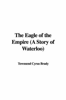 The Eagle of the Empire (a Story of Waterloo) by Townsend Cyrus Brady image