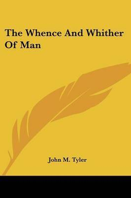 The Whence and Whither of Man by John M. Tyler