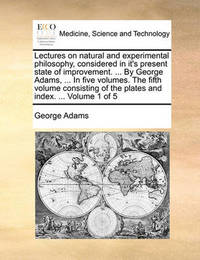 Lectures on Natural and Experimental Philosophy, Considered in It's Present State of Improvement. ... by George Adams, ... in Five Volumes. the Fifth Volume Consisting of the Plates and Index. ... Volume 1 of 5 by George Adams