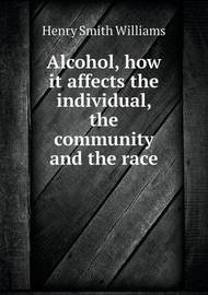 Alcohol, How It Affects the Individual, the Community and the Race by Henry Smith Williams