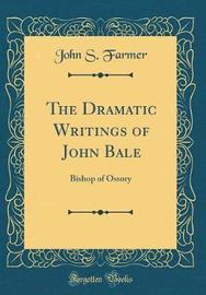 The Dramatic Writings of John Bale by John S Farmer image