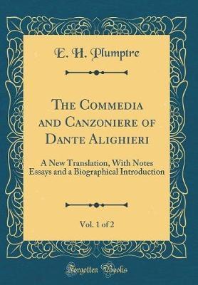 The Commedia and Canzoniere of Dante Alighieri, Vol. 1 of 2 by E H Plumptre