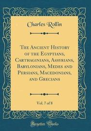 The Ancient History of the Egyptians, Carthaginians, Assyrians, Babylonians, Medes and Persians, Macedonians, and Grecians, Vol. 7 of 8 (Classic Reprint) by Charles Rollin image