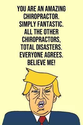 You Are An Amazing Chiropractor Simply Fantastic All the Other Chiropractors Total Disasters Everyone Agree Believe Me by Laugh House Press