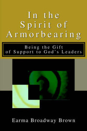 In the Spirit of Armorbearing: Being the Gift of Support to God's Leaders by Earma Broadway Brown image