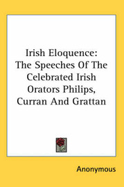 Irish Eloquence: The Speeches Of The Celebrated Irish Orators Philips, Curran And Grattan by * Anonymous image