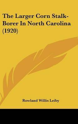 The Larger Corn Stalk-Borer in North Carolina (1920) by Rowland Willis Leiby