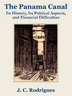 The Panama Canal: Its History, Its Political Aspects, and Financial Difficulties by J. C. Rodriguez