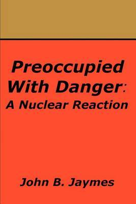Preoccupied with Danger: A Nuclear Reaction by John B. Jaymes image