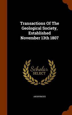 Transactions of the Geological Society, Established November 13th 1807 by * Anonymous