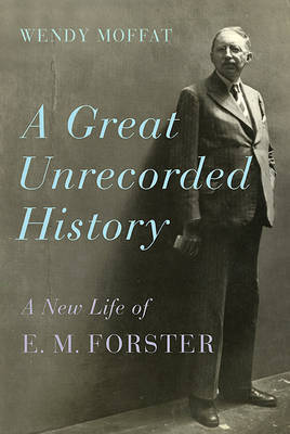A Great Unrecorded History: A New Life of E. M. Forster by Wendy Moffat