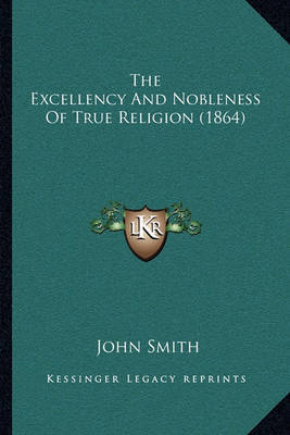 The Excellency and Nobleness of True Religion (1864) by John Smith