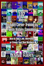 102 Ways to Apply Career Training in Family History/Genealogy: How to Find a Job, Internship, or Create Your Own Business by Anne Hart