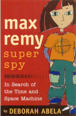 Max Remy Superspy 1: In Search Of The Time And Space Machine by Deborah Abela